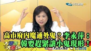 【精彩】高市府內魔通外鬼? 李永萍:韓要趕緊讓小鬼現形!