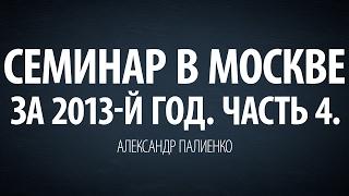 Семинар в Москве за 2013-й год. Часть 4. Александр Палиенко.