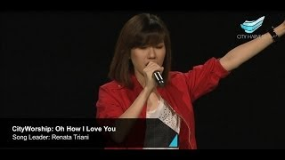 CityWorship: Oh How I Love You (Jesus Culture) // Renata Triani @ City Harvest Church