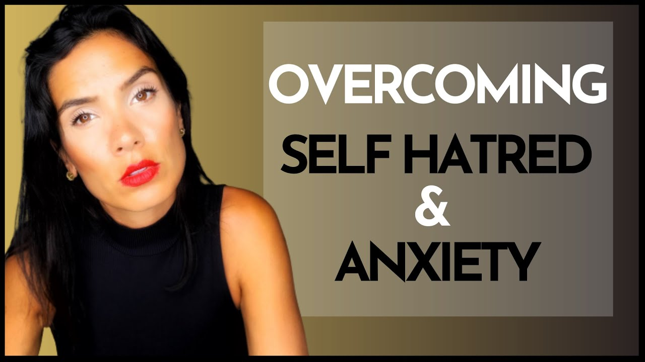 HOW TO OVERCOME SELF HATRED & ANXIETY