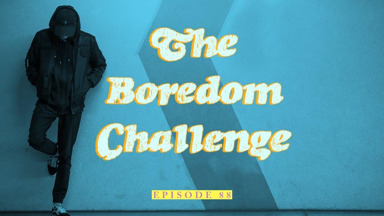 88| The Boredom Challenge 1