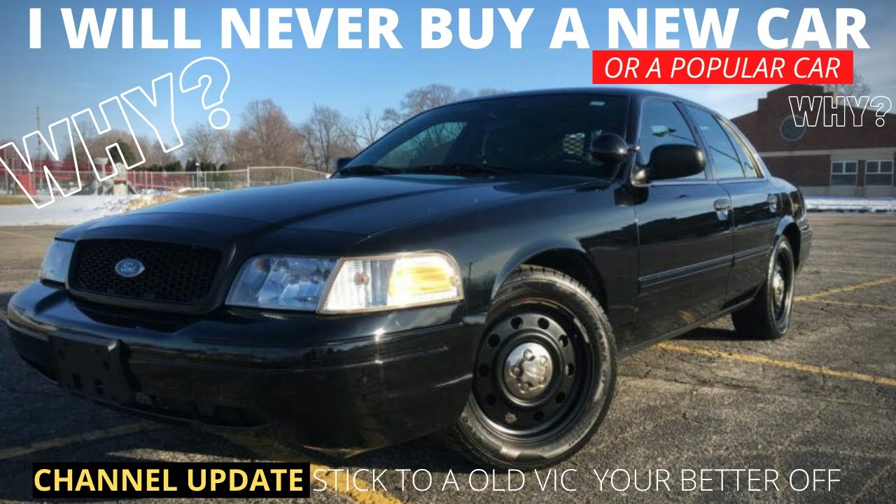 I will never buy a New Car or any Certain Popular CAR ( Stick with a Crown Vic!