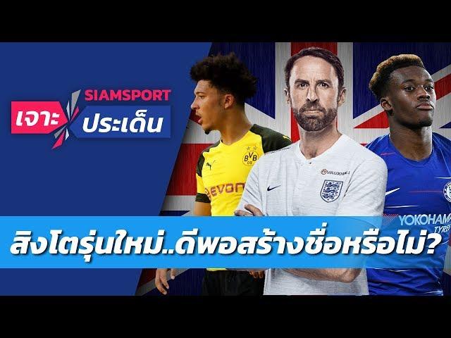 เจาะอังกฤษรุ่นใหม่..ดีพอสร้างชื่อระดับโลกหรือไม่? | Siamsport เจาะประเด็น