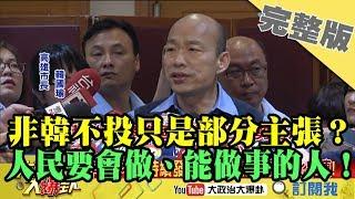 2019.04.22大政治大爆卦完整版(下)「非韓不投」只是部分主張? 人民要會做、能做事的人!