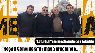 """""""Lotu Quli""""nin məclisində qan töküldü: """"Rəşad Gəncinski""""ni masa arxasında.."""