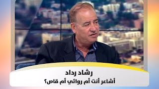 رشاد رداد  - أشاعر أنت أم روائي أم قاص؟