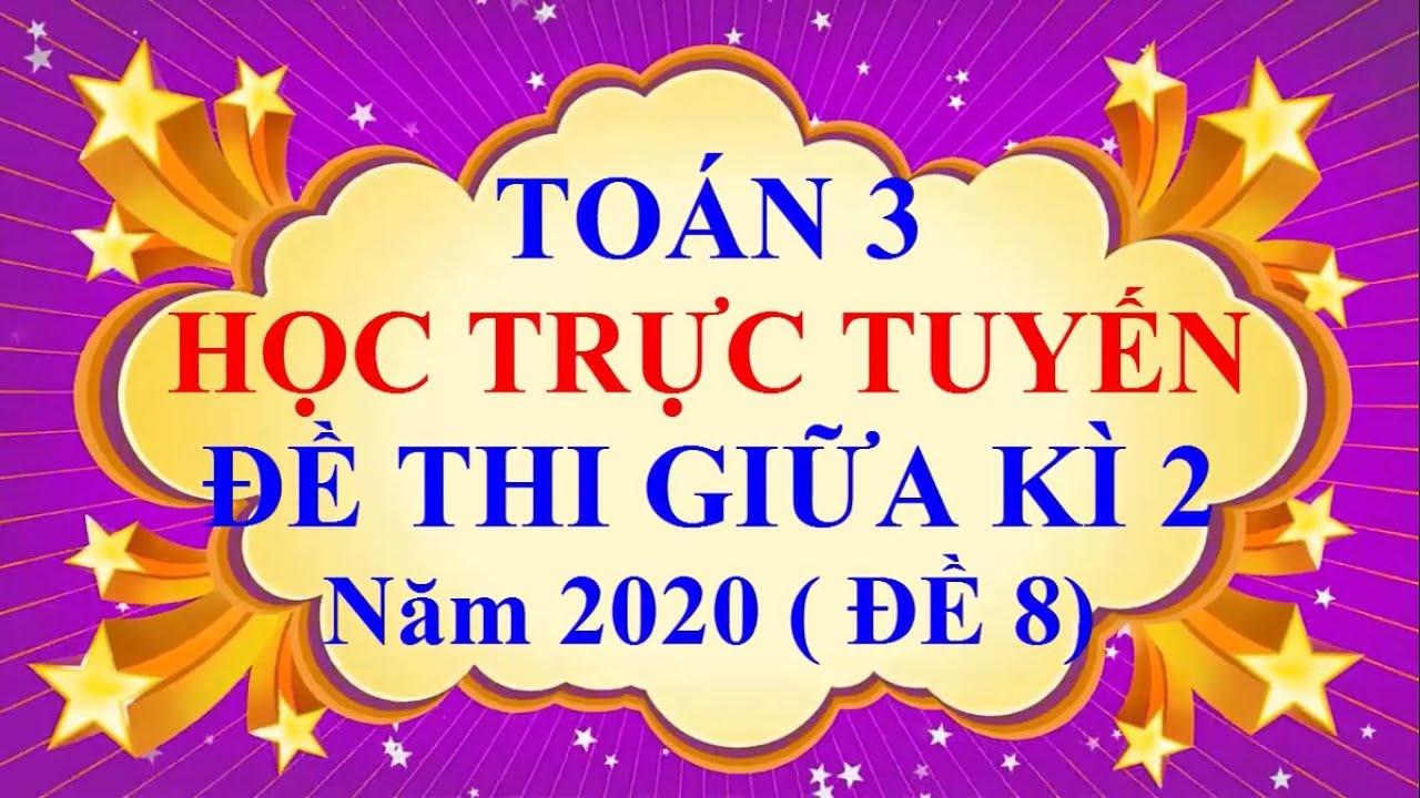 Học Trực Tuyến Toán Lớp 3 Đề Thi Giữa Học Kì 2 Năm 2020 ( Đề 8)
