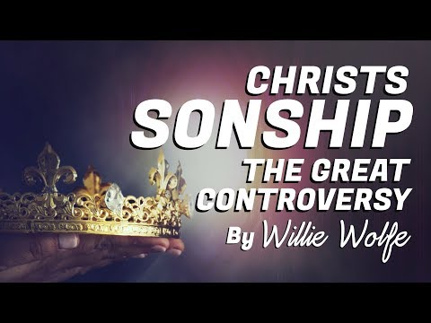 The Sonship Of Christ And Great Controversy- Willie Wolfe