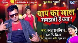बाप का माल समझती है क्या | #Bablu Sanwariya | #Antra Singh Priyanka | Bhojpuri New Song 2021