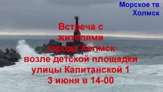 Встреча с жителями города Холмск улицы Капитанской 1 возле детской площадки 3 июня 14-00
