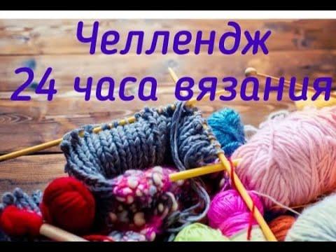 Челлендж 24 часа вязания с @Анна Полозняк