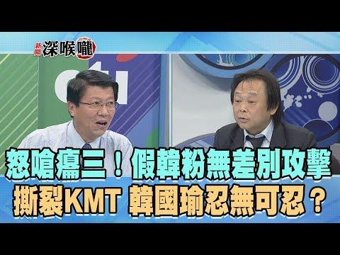 2019.05.03新聞深喉嚨 怒嗆癟三!假韓粉「無差別攻擊」撕裂KMT 韓國瑜忍無可忍?