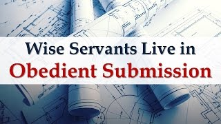 Wise Servants Live In Obedient Submission