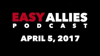 The Easy Allies Podcast #54 - April 5th 2017