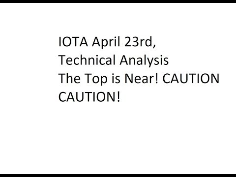 IOTA April 23rd, Technical Analysis - The Top is Near! CAUTION CAUTION!