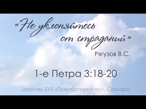 """""""Не уклоняйтесь от страданий"""" 1 Пет. 3:18-20 - Рягузов Виктор Семенович 07.05.17"""