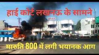 Lucknow High Court ke samne Maruti 800 me lagi bhayanak Aag..