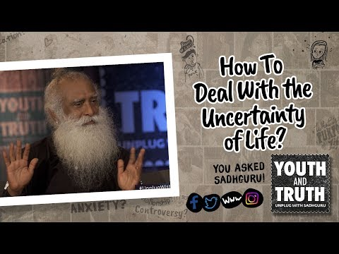 How To Deal With the Uncertainty of Life? - Sadhguru