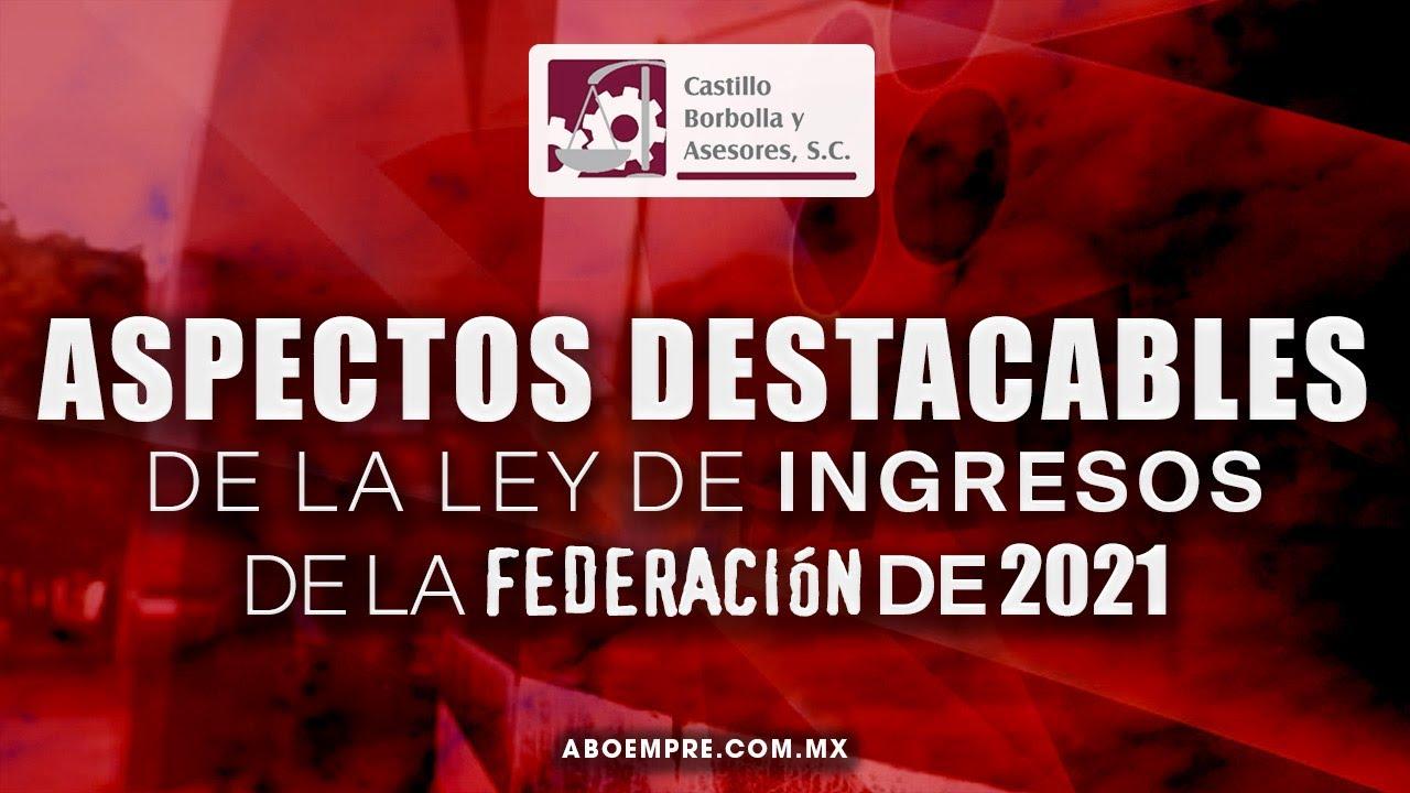 ASPECTOS DESTACABLES DE LA LEY DE INGRESOS DE LA FEDERACIÓN DE 2021.