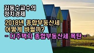 [김동수교수]  2018년 종합부동산세 어떻게 바뀔까? - 다주택자 종합부동산세 폭탄 -