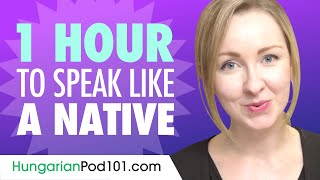 Do You Have 1 Hour? You Can Speak Like a Native Hungarian Speaker