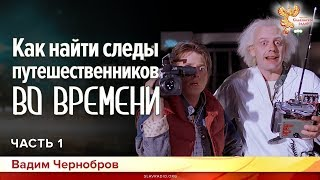 Как найти следы путешественников во Времени. Вадим Чернобров. Часть 1