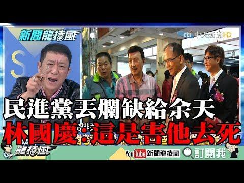 【精彩】民進黨對不起余天!丟爛缺叫他自己扛 林國慶:這是害他去死!