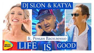DJ SLON & KATYA feat  Роман Василенко -  Life is Good  (Official Video 2017)