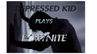 How DEPRESSED KID Really Plays Fortnite🙂