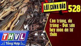 THVL | Lời cảnh báo - Kỳ 528: Côn trùng, ấu trùng - Đặc sản hay món ăn tử thần