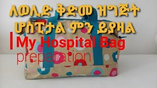 የሆስፒታል ቦረሳ ዝግጅት /my Hospital Bag preparation