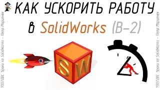 Как ускорить работу в SolidWorks. (Выпуск 2)