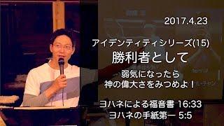 2017年4月23日 日曜礼拝メッセージ 「アイデンティティシリーズ(15) 勝...