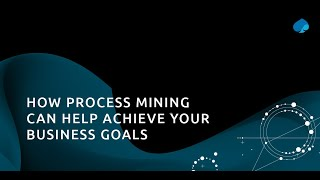 How Process Mining can help achieve your business goals