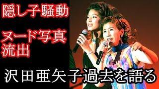 沢田亜矢子 ヌード流出、隠し子騒動を今語る 沢田亜矢子 検索動画 19