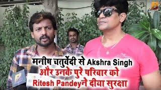 मनीष चतुर्वेदी से Akshra Singh और उनके पुरे परिवार को Ritesh Pandey ने दिया सुरक्षा
