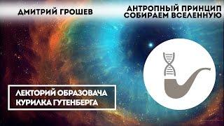 Дмитрий Грошев - Антропный принцип: собираем Вселенную