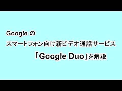 Google のスマートフォン向け新ビデオ通話サービス「Google Duo」を解説