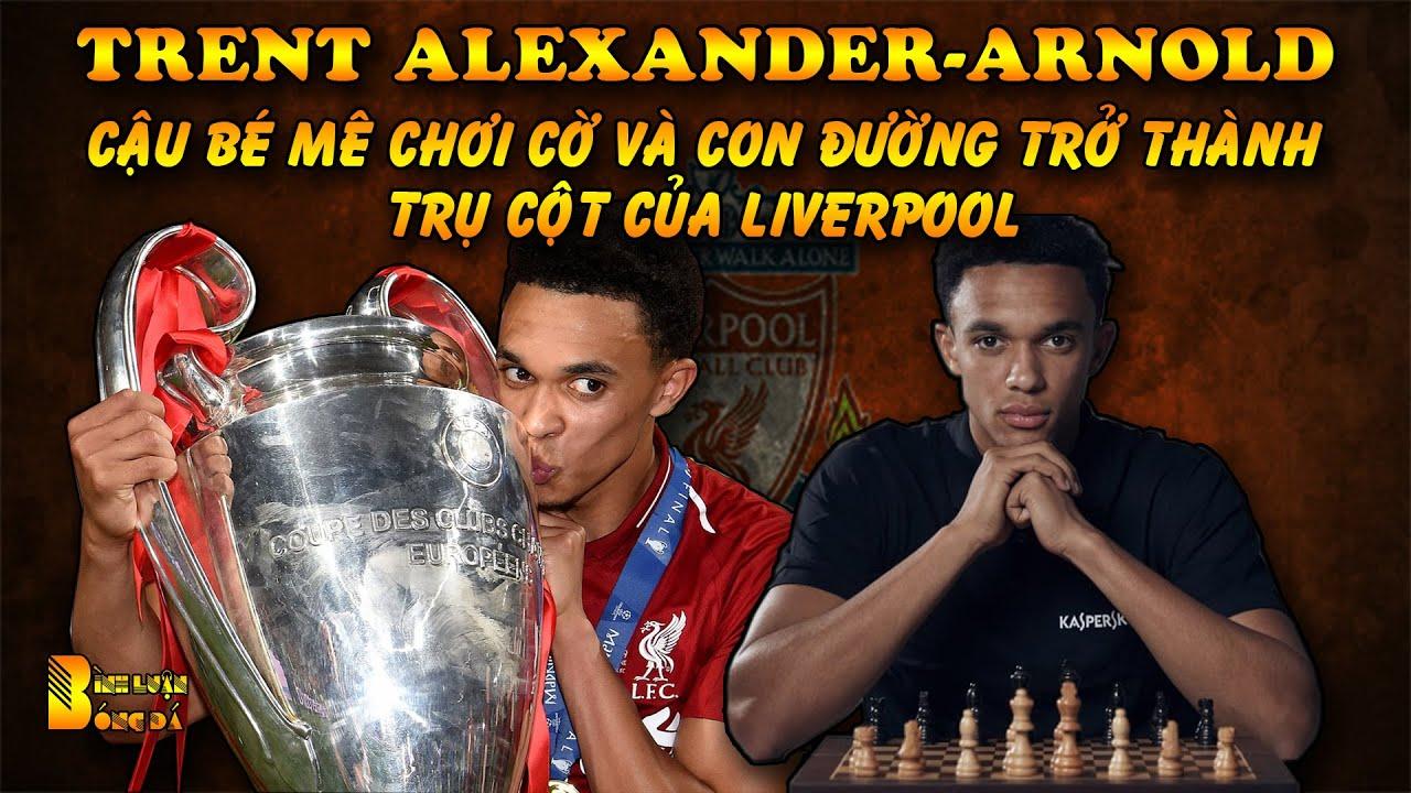 Trent Alexander-Arnold: Cậu Bé Mê Chơi Cờ và Con Đường Trở Thành Trụ Cột Của Liverpool
