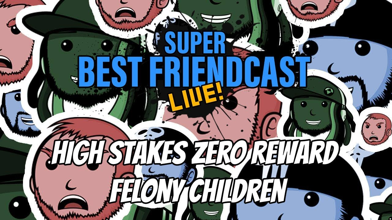 "New Super Best Friendcast Live!: ""High stakes, zero reward felony children."""