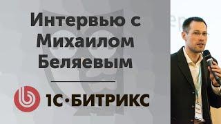 Интервью с Михаилом Беляевым из 1С-Битрикс