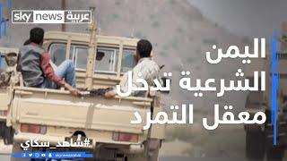 اليمن.. الشرعية تدخل معقل التمرد في صعدة