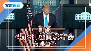 美国白宫八日新闻发布会  实时翻译 2020.Apr.08