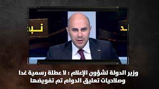 وزير الدولة لشؤون الإعلام : لا عطلة رسمية غدا وصلاحيات تعليق الدوام تم تفويضها  - نبض البلد