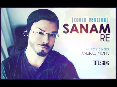 'Sanam Re' (Title Song) - Cover || Anurag Mohn || Full Video || SANAM RE | Mithoon ||