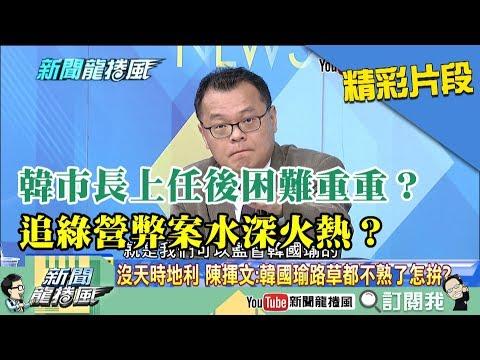 【精彩】韓市長上任後困難重重?追綠營弊案水深火熱?
