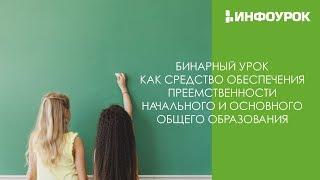 Бинарный урок: обеспечение преемственности начального и общего образования | Вебинар | Инфоурок