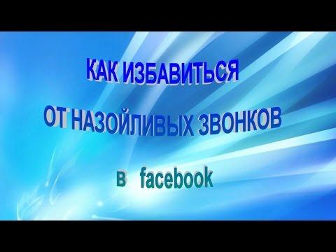КАК ИЗБАВИТЬСЯ  ОТ НАЗОЙЛИВЫХ ЗВОНКОВ  в  facebook