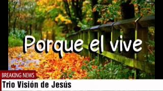 TRIO VISIÓN DE JESÚS - PORQUE EL VIVE