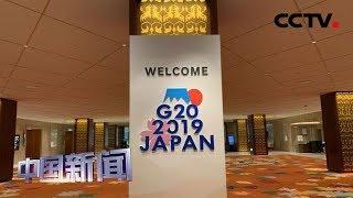 [中国新闻] 二十国集团领导人大阪峰会开幕在即   CCTV中文国际
